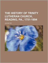 The History Of Trinity Lutheran Church, Reading, Pa, 1751-1894 - Jacob Fry