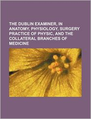 The Dublin Examiner, In Anatomy, Physiology, Surgery Practice Of Physic, And The Collateral Branches Of Medicine - General Books