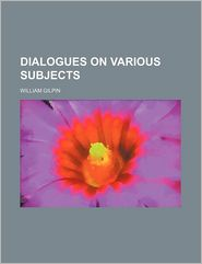 Dialogues On Various Subjects - William Gilpin