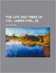 The Life and Times of Col. James Fisk, Jr. - R.w. Mcalpine