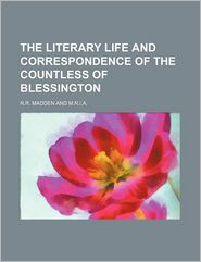 The Literary Life And Correspondence Of The Countless Of Blessington - R.R. Madden