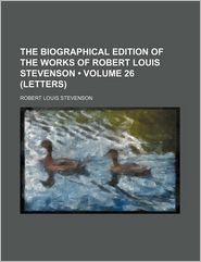 The Biographical Edition Of The Works Of Robert Louis Stevenson (26 (Letters)) - Robert Louis Stevenson