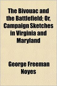The bivouac and the battlefield, or, Campaign sketches in Virginia and Maryland - George Freeman Noyes