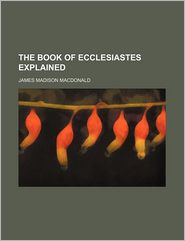 The Book Of Ecclesiastes Explained - James Madison Macdonald