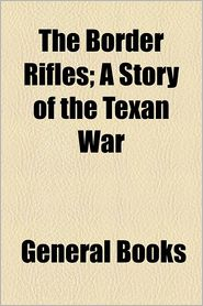 The Border Rifles; A Story Of The Texan War - General Books