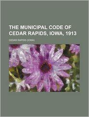The Municipal Code Of Cedar Rapids, Iowa, 1913 - Cedar Rapids