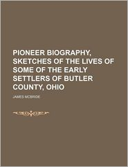 Pioneer Biography, Sketches Of The Lives Of Some Of The Early Settlers Of Butler County, Ohio (Volume 1) - James Mcbride