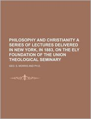 Philosophy And Christianity A Series Of Lectures Delivered In New York, In 1883, On The Ely Foundation Of The Union Theological Seminary - Geo. S. Morris