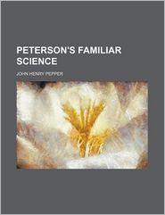 Peterson's Familiar Science - John Henry Pepper