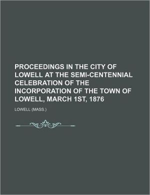PROCEEDINGS IN THE CITY OF LOWELL AT THE Semi-Centennial Celebration of the INCORPORATION OF THE TOWN OF LOWELL, March 1st, 1876