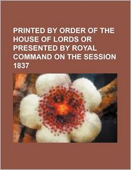 Printed By Order Of The House Of Lords Or Presented By Royal Command On The Session 1837 - General Books