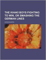 The Khaki Boys Fighting To Win, Or Smashing The German Lines - Gordon Bates