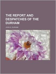 The Report And Despatches Of The Durham - John G. Durham