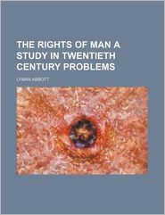 The Rights Of Man A Study In Twentieth Century Problems - Lyman Abbott