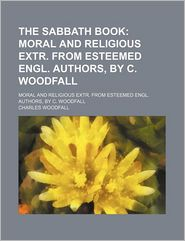 The Sabbath Book; Moral And Religious Extr. From Esteemed Engl. Authors, By C. Woodfall - Charles Woodfall