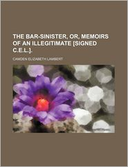 The Bar-Sinister, Or, Memoirs of an Illegitimate [Signed C.e.l.]. - Camden Elizabeth Lambert