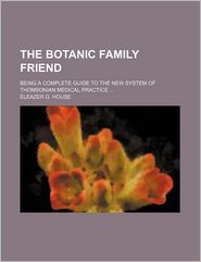 The Botanic Family Friend; Being A Complete Guide To The New System Of Thomsonian Medical Practice - Eleazer G. House