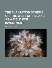 The Plantation Scheme, Or, The West Of Ireland As A Field For Investment - James Caird