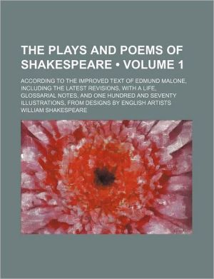 The Plays and Poems of Shakespeare (Volume 1); According to the Improved Text of Edmund Malone, Including the Latest Revisions, With a Life, Glossarial Notes, and One Hundred and Seventy Illustrations, From Designs by English Artists - William Shakespeare