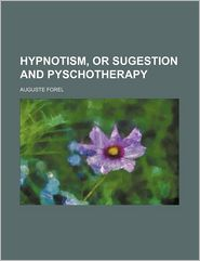 Hypnotism, or Sugestion and Pyschotherapy - Auguste Forel