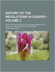 History of the Revolutions in Europe (Volume 2); From the Subversion of the Roman Empire in the West, Till the Abdication of Bonaparte - Christophe Koch