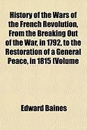 History of the Wars of the French Revolution, from the Breaking Out of the War, in 1792, to the Restoration of a General Peace, in 1815 (Volume