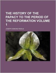 The History Of The Papacy To The Period Of The Reformation (Volume 1) - Joseph Esmond Riddle