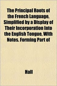 The Principal Roots of the French Language, Simplified by a Display of Their Incorporation Into the English Tongue, with Notes. Forming Part of