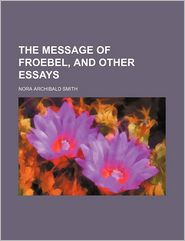 The Message of Froebel, and Other Essays - Nora Archibald Smith
