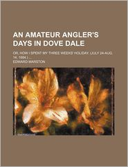 An Amateur Angler's Days in Dove Dale; Or, How I Spent My Three Weeks' Holiday. (July 24-Aug. 14, 1884.)