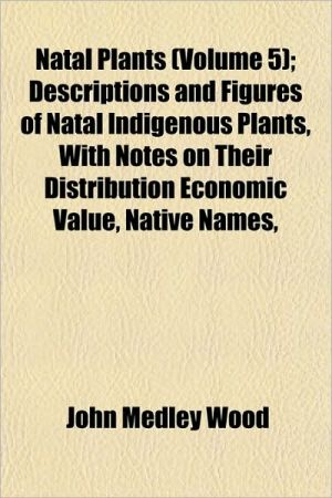 Natal Plants; Descriptions and Figures of Natal Indigenous Plants, with Notes on Their Distribution Economic Value, Native Names - John Medley Wood