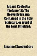 Arcana Coelestia (Volume 12); The Heavenly Arcana Contained in the Holy Scripture, or Word of the Lord, Unfolded;