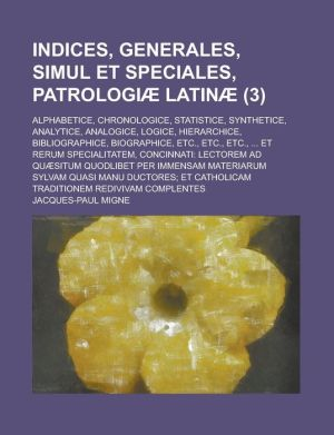 Indices, Generales, Simul Et Speciales, Patrologiae Latinae; Alphabetice, Chronologice, Statistice, Synthetice, Analytice, Analogice, Logice, Hierarch