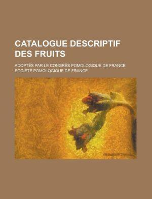 Catalogue Descriptif Des Fruits; Adoptes Par Le Congres Pomologique de France