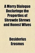 A Merry Dialogue Declaringe the Properties of Shrowde Shrews and Honest Wives