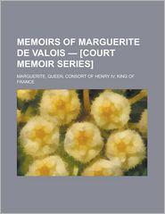 Memoirs of Marguerite de Valois - [Court Memoir Series] - Queen Marguerite