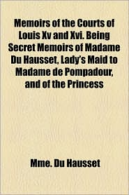 Memoirs of the Courts of Louis XV and XVI. Being Secret Memoirs of Madame Du Hausset, Lady's Maid to Madame de Pompadour, and of the Princess - Mme Du Hausset