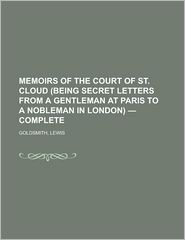 Memoirs of the Court of St. Cloud (Being Secret Letters from a Gentleman at Paris to a Nobleman in London) - Complete - Lewis Goldsmith
