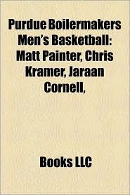 Purdue Boilermakers Men's Basketball: Purdue Boilermakers Men's Basketball Coaches, Purdue Boilermakers Men's Basketball Players - Source Wikipedia, LLC Books (Editor)