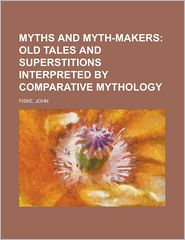 Myths And Myth-Makers; Old Tales And Superstitions Interpreted By Comparative Mythology - John Fiske