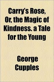 Carry's Rose, Or, The Magic Of Kindness. A Tale For The Young - George Cupples