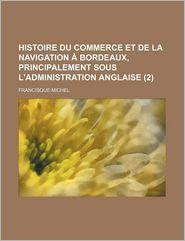 Histoire Du Commerce Et de La Navigation a Bordeaux, Principalement Sous L'Administration Anglaise (2) - Francisque Michel