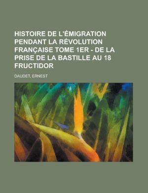 Histoire de L'Emigration Pendant La Revolution Francaise Tome 1er - de La Prise de La Bastille Au 18 Fructidor