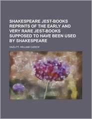 Shakespeare Jest-Books Reprints of the Early and Very Rare Jest-Books Supposed to Have Been Used by Shakespeare - William Carew Hazlitt