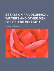 Essays On Philosophical Writers And Other Men Of Letters (Volume 1) - Thomas De Quincey