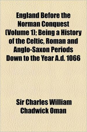 England Before The Norman Conquest (Volume 1); Being A History Of The Celtic, Roman And Anglo-Saxon Periods Down To The Year A.D. 1066