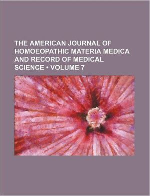 The American Journal Of Homoeopathic Materia Medica And Record Of Medical Science (Volume 7) - General Books