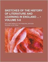 Sketches Of The History Of Literature And Learning In England (5-6); With Specimens Of The Principal Writers - George Lillie Craik