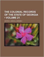 The Colonial Records Of The State Of Georgia (Volume 21) - Georgia. General Assembly
