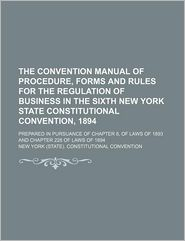 The Convention Manual of Procedure, Forms and Rules for the Regulation of Business in the Sixth New York State Constitutional Convention, 1894; Prepar - New York Constitutional Convention